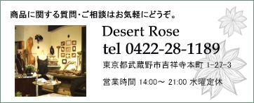 商品に関する質問・ご相談はお気軽にどうぞ。Desert Rosetel 0422-28-1189東京都武蔵野市吉祥寺本町1-27-3営業時間 14:00〜21:00 水曜定休